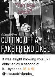 Fake Friend Meme - do cutting0ff a fake friend like it was alright knowing youjk i didn