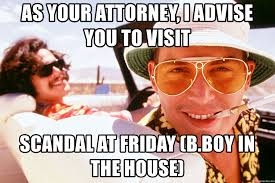 as your attorney i advise you to visit scandal at friday b boy in