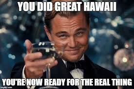 Hawaii Meme - you did great hawaii you re now ready for the real thing meme