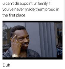 Duh Memes - u can t disappoint ur family if you ve never made them proud in