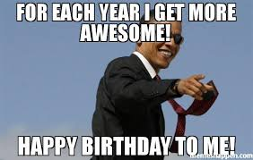 Happy Birthday To Me Meme - for each year i get more awesome happy birthday to me meme cool