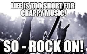 Rock Music Memes - life is too short for crappy music rock metal meme on memegen
