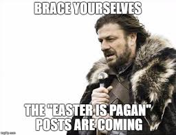 Christian Easter Memes - brace yourselves the easter is pagan memes are coming the