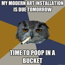 Modern Art Meme - my modern art installation is due tomorrow time to poop in a bucket