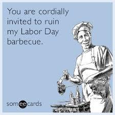 Labor Day Meme - you are cordially invited to ruin my labor day barbecue labor