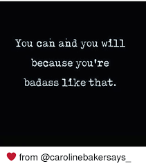 You Re A Badass Meme - you can and you will because you re badass like that from