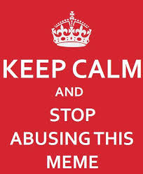 Keep Calm Know Your Meme - keep calm and stop abusing this meme keep calm and carry on know