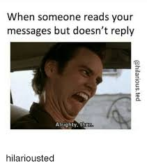 Alrighty Then Memes - when someone reads your messages but doesn t reply alrighty then