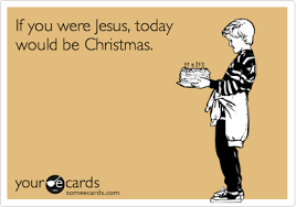 Some E Card Birthday If You Were Jesus Today Would Be Christmas Birthday Ecard
