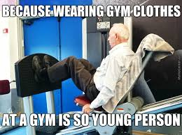 Gym Clothes Meme - my hometown gym has only old people in it memes best collection
