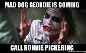 Mad Dog Meme - mad dog geordie is coming call ronnie pickering everyone loses