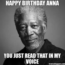 Anna Meme - happy birthday anna you just read that in my voice meme morgan