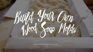 how to build your own wood soap molds for loaves slabs and