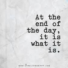 the end of the day it is what it is