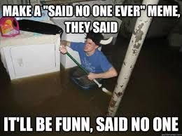 Said No One Ever Meme - make a said no one ever meme they said it ll be funn said no one