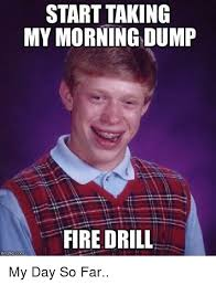 Fire Drill Meme - start taking my morning dump fire drill fire meme on me me