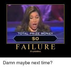 Failure Meme - total prize money o failure it s priceless damn maybe next time