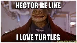 Hector Meme - hector be like i love turtles make a meme