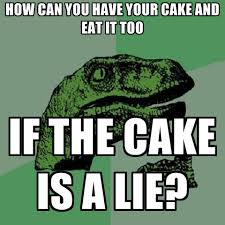 Cake Is A Lie Meme - how can you have your cake and eat it too if the cake is a lie