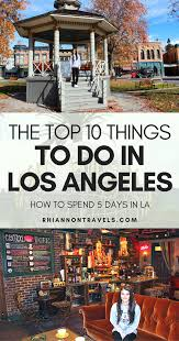 things to do in los top 10 things to do in los angeles how to spend 5 days in la
