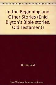 in the beginning and other stories enid blyton u0027s bible stories