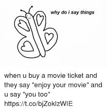 Buy All The Things Meme - why do i say things when u buy a movie ticket and they say enjoy