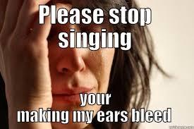 My Ears Are Bleeding Meme - stahp singing quickmeme
