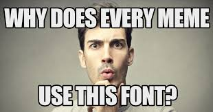 Very Good Meme - the reason every meme uses that one font memes meme and movie memes