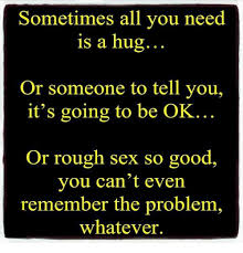 Rough Sex Meme - sometimes all you need is a hug or someone to tell you it s going
