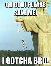 Save Me Meme - oh god please save me i gotcha bro jesus saves quickmeme
