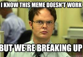 Breaking Up Meme - i know this meme doesn t work but we re breaking up schrute