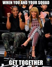 Beyonce Meme Generator - when you and your squad get together jay ans beyonce meme generator
