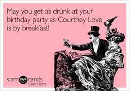Drunk Birthday Meme - may you get as drunk at your birthday party as courtney love is by