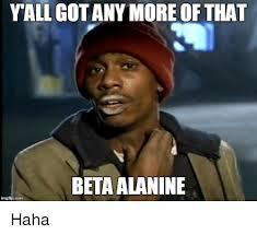 Beta Meme - yall gotany more of that beta alanine img flip com haha reddit