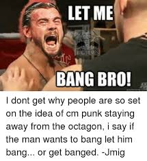 Cm Punk Meme - let me mem bang bro i dont get why people are so set on the idea of