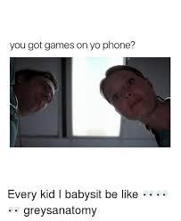 Babysitting Meme - you got games on yo phone every kid i babysit be like