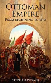 The Ottoman The Ottoman Empire From Beginning To End By Stephan Weaver