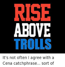 Facebook Troll Meme - rise above trolls it s not often i agree with a cena catchphrase