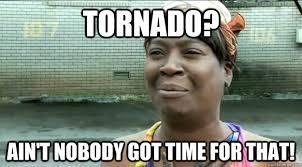 tornado ain t nobody got time for that sweet brown quickmeme