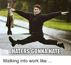 Haters Gonna Hate Meme - haters gonna hate walking into work like meme on me me