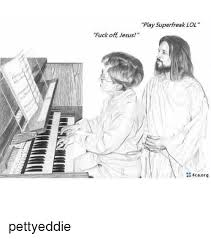 Fuck Off Jesus Memes - play superfreak lol fuck off jesus 4caorg pettyeddie meme on