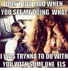Dont Get Mad Meme - dont get mad when you see me doing what i was trynna to do with you