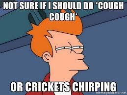 Crickets Chirping Meme - not sure if i should do cough cough or crickets chirping