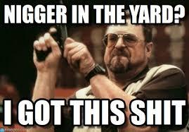 Nigger Memes - nigger in the yard nigger in the yard on memegen