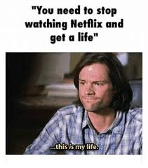 Get A Life Meme - you need to stop watching netflix and get a life this is my life