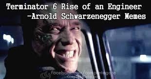 Schwarzenegger Meme - terminator 6 rise of an engineer arnold memes