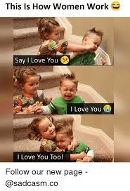 New Love Memes - this is how women work say i love you i love you i love you too