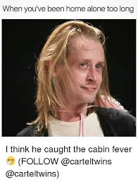 Fever Meme - when you ve been home alone too long i think he caught the cabin