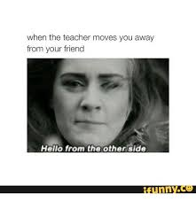Funny Hello Meme - when the teacher moves you away from your friend hello from the