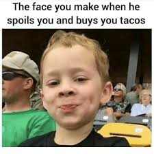 The Face You Make Meme - the face you make when he spoils you and buys you tacos meme on